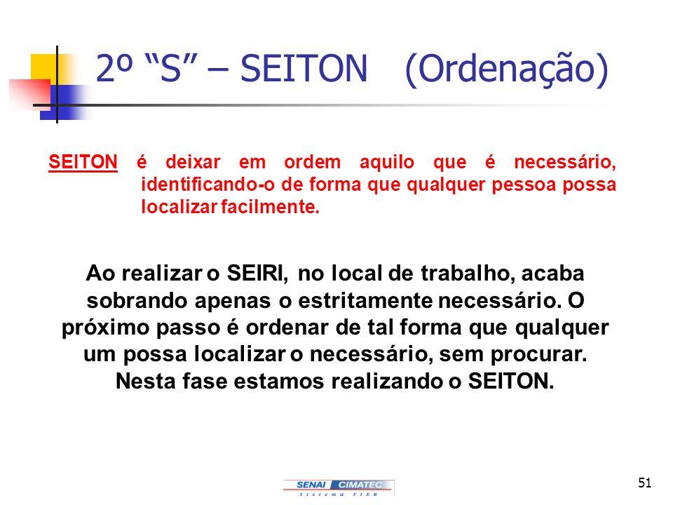 51 2º S – SEITON (Ordenação) Ao realizar o SEIRI, no local de trabalho, acaba sobrando apenas o estritamente necessário. O próximo passo é ordenar de