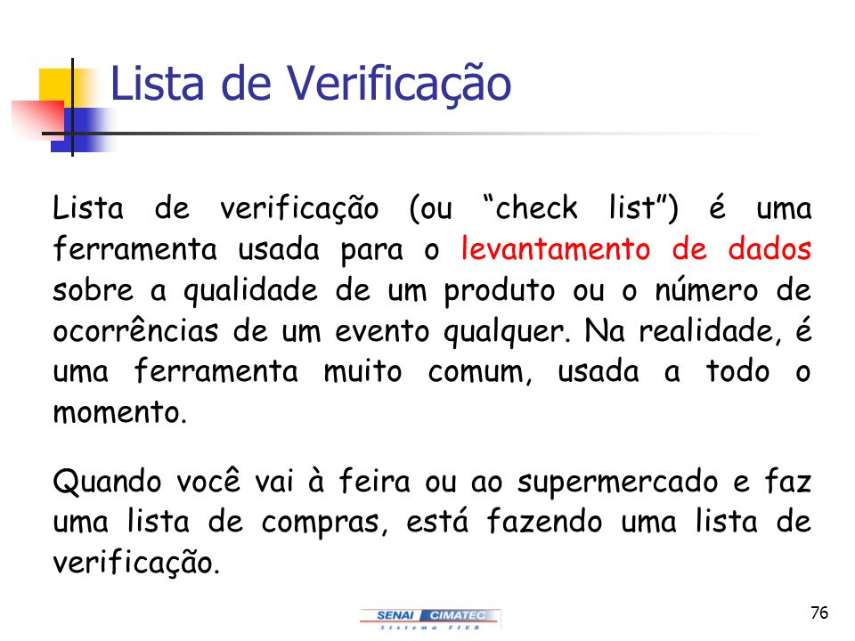 76 Lista de Verificação Lista de verificação (ou check list) é uma ferramenta usada para o levantamento de dados sobre a qualidade de um produto ou o