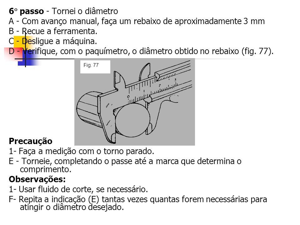 6 passo - Tornei o diâmetro A - Com avanço manual, faça um rebaixo de aproximadamente 3 mm B - Recue a ferramenta. C - Desligue a máquina. D - Verifiq