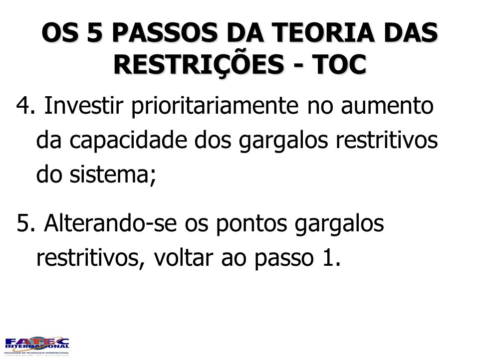 OS 5 PASSOS DA TEORIA DAS RESTRIÇÕES - TOC 4. Investir prioritariamente no aumento da capacidade dos gargalos restritivos do sistema; 5. Alterando-se