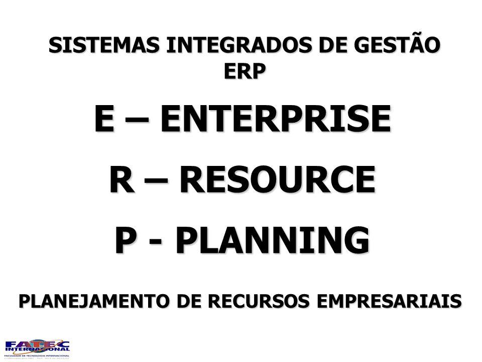 SISTEMAS INTEGRADOS DE GESTÃO ERP E – ENTERPRISE R – RESOURCE P - PLANNING PLANEJAMENTO DE RECURSOS EMPRESARIAIS