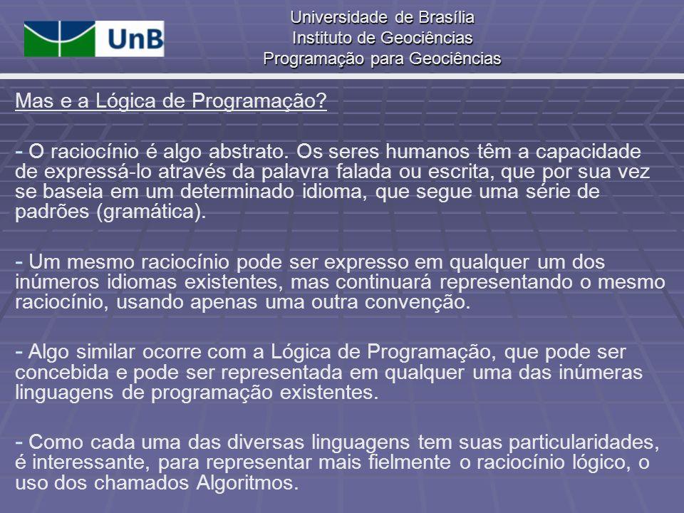 Universidade de Brasília Instituto de Geociências Programação para Geociências Mas e a Lógica de Programação? - - O raciocínio é algo abstrato. Os ser