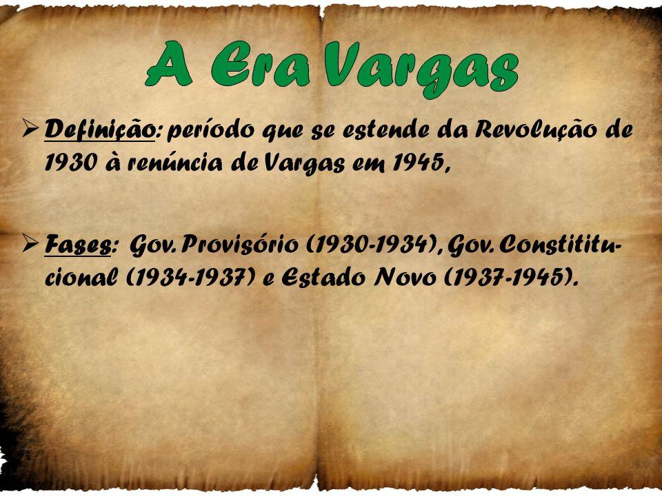 Definição: período que se estende da Revolução de 1930 à renúncia de Vargas em 1945, Fases: Gov.