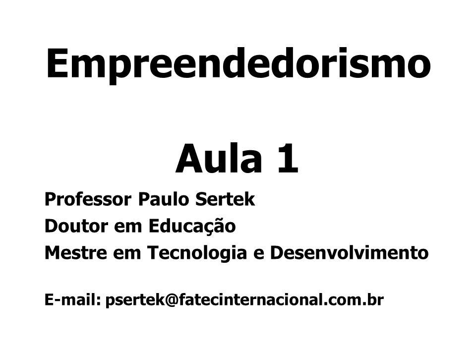 Empreendedorismo Aula 1 Professor Paulo Sertek Doutor em Educação Mestre em Tecnologia e Desenvolvimento E-mail: psertek@fatecinternacional.com.br