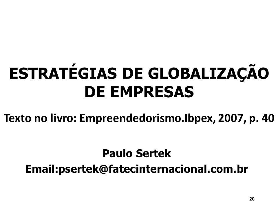20 ESTRATÉGIAS DE GLOBALIZAÇÃO DE EMPRESAS Paulo Sertek Email:psertek@fatecinternacional.com.br Texto no livro: Empreendedorismo.Ibpex, 2007, p. 40
