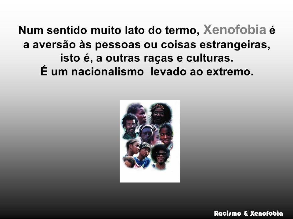 Num sentido muito lato do termo, Xenofobia é a aversão às pessoas ou coisas estrangeiras, isto é, a outras raças e culturas.