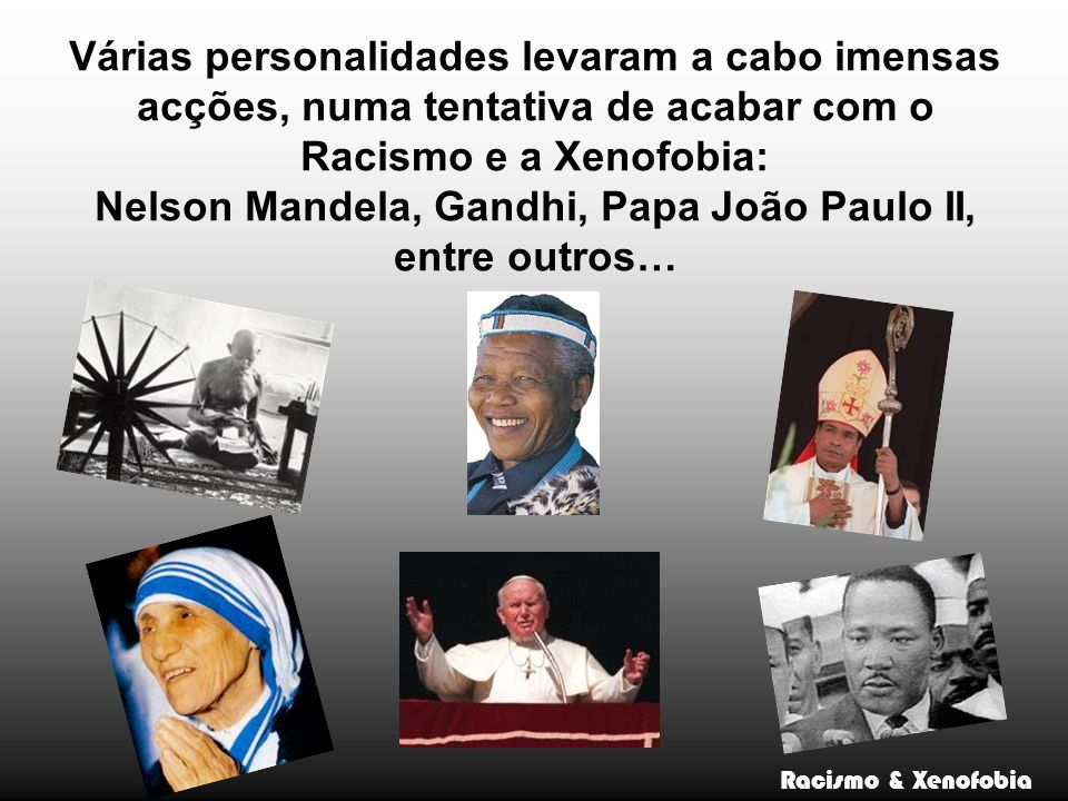 Várias personalidades levaram a cabo imensas acções, numa tentativa de acabar com o Racismo e a Xenofobia: Nelson Mandela, Gandhi, Papa João Paulo II, entre outros… Racismo & Xenofobia