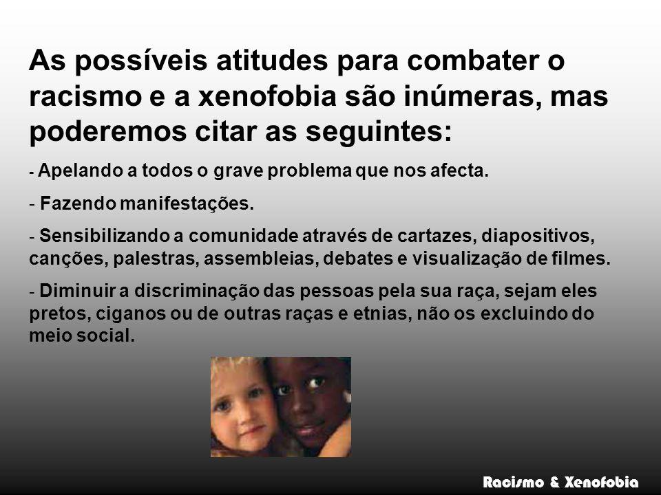 Racismo & Xenofobia As possíveis atitudes para combater o racismo e a xenofobia são inúmeras, mas poderemos citar as seguintes: - Apelando a todos o g
