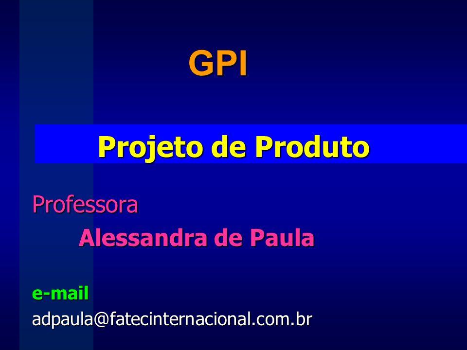 Projeto de Produto Professora Alessandra de Paula e-mailadpaula@fatecinternacional.com.br GPI