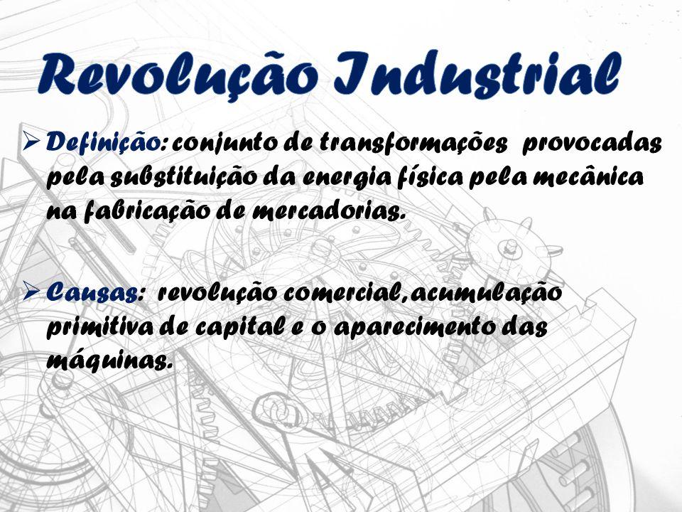Definição: conjunto de transformações provocadas pela substituição da energia física pela mecânica na fabricação de mercadorias.