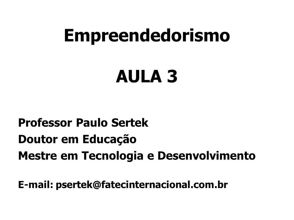 Empreendedorismo AULA 3 Professor Paulo Sertek Doutor em Educação Mestre em Tecnologia e Desenvolvimento E-mail: psertek@fatecinternacional.com.br