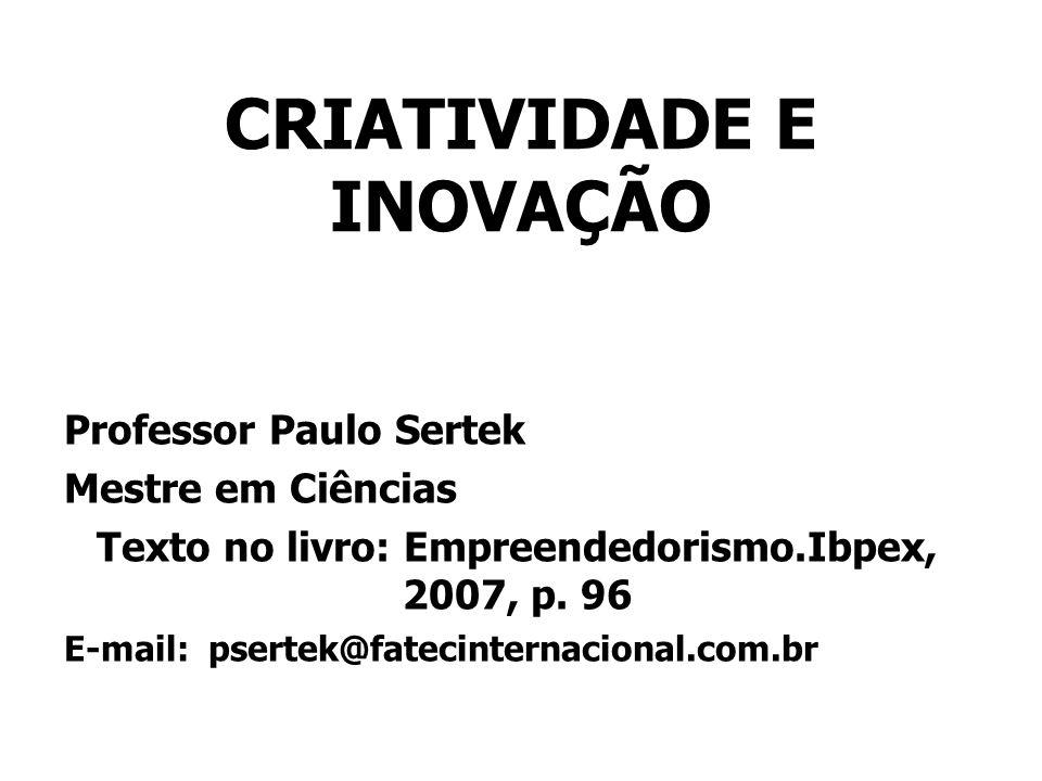 CRIATIVIDADE E INOVAÇÃO Professor Paulo Sertek Mestre em Ciências Texto no livro: Empreendedorismo.Ibpex, 2007, p. 96 E-mail: psertek@fatecinternacion