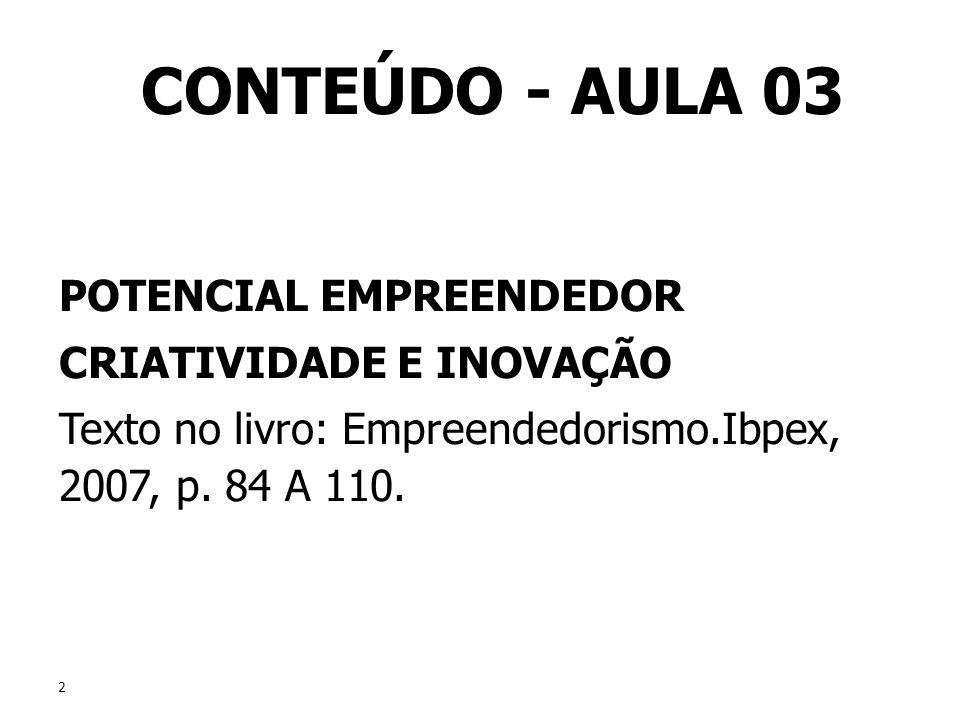 2 2 CONTEÚDO - AULA 03 POTENCIAL EMPREENDEDOR CRIATIVIDADE E INOVAÇÃO Texto no livro: Empreendedorismo.Ibpex, 2007, p. 84 A 110. POTENCIAL EMPREENDEDO