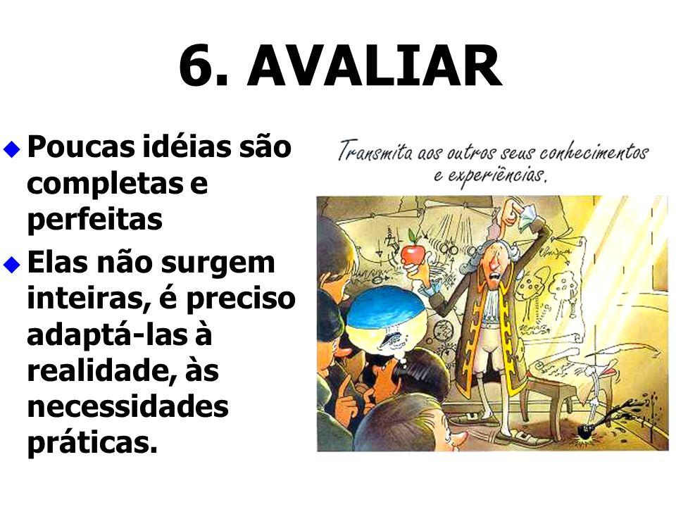 6. AVALIAR Poucas idéias são completas e perfeitas Elas não surgem inteiras, é preciso adaptá-las à realidade, às necessidades práticas.