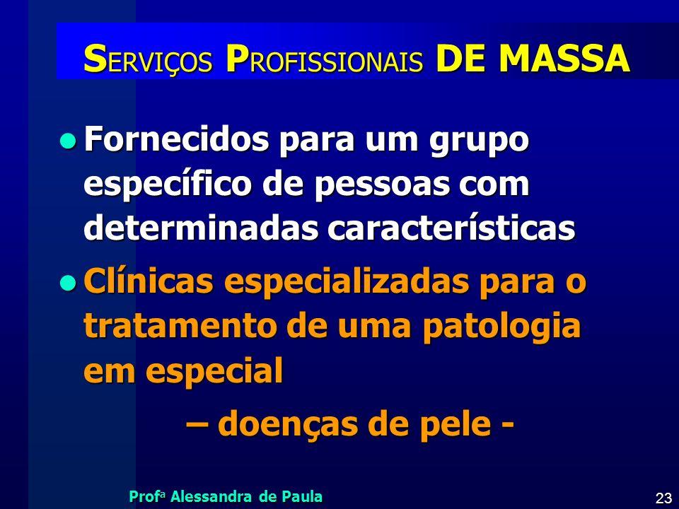 Prof a Alessandra de Paula 23 S ERVIÇOS P ROFISSIONAIS DE MASSA Fornecidos para um grupo específico de pessoas com determinadas características Fornec