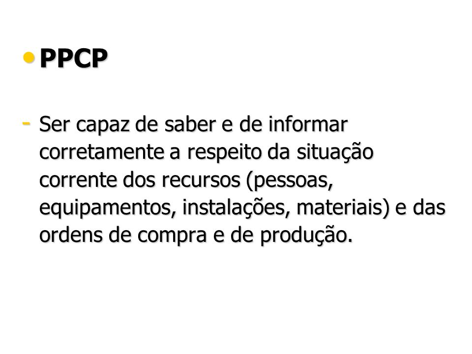 PPCP PPCP - Ser capaz de saber e de informar corretamente a respeito da situação corrente dos recursos (pessoas, equipamentos, instalações, materiais) e das ordens de compra e de produção.