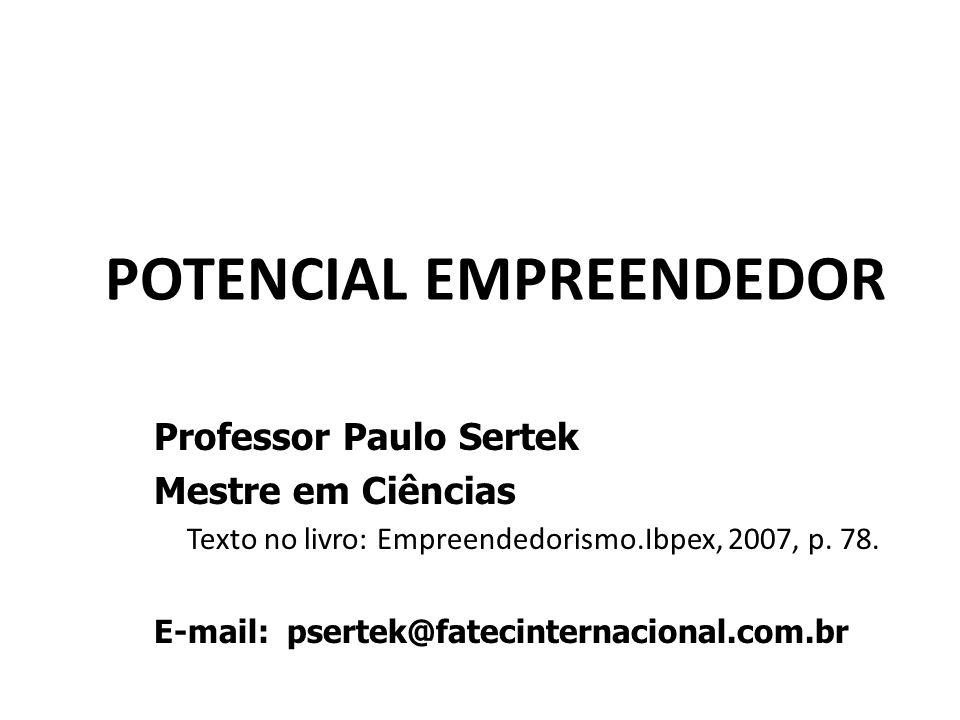 POTENCIAL EMPREENDEDOR Professor Paulo Sertek Mestre em Ciências Texto no livro: Empreendedorismo.Ibpex, 2007, p. 78. E-mail: psertek@fatecinternacion