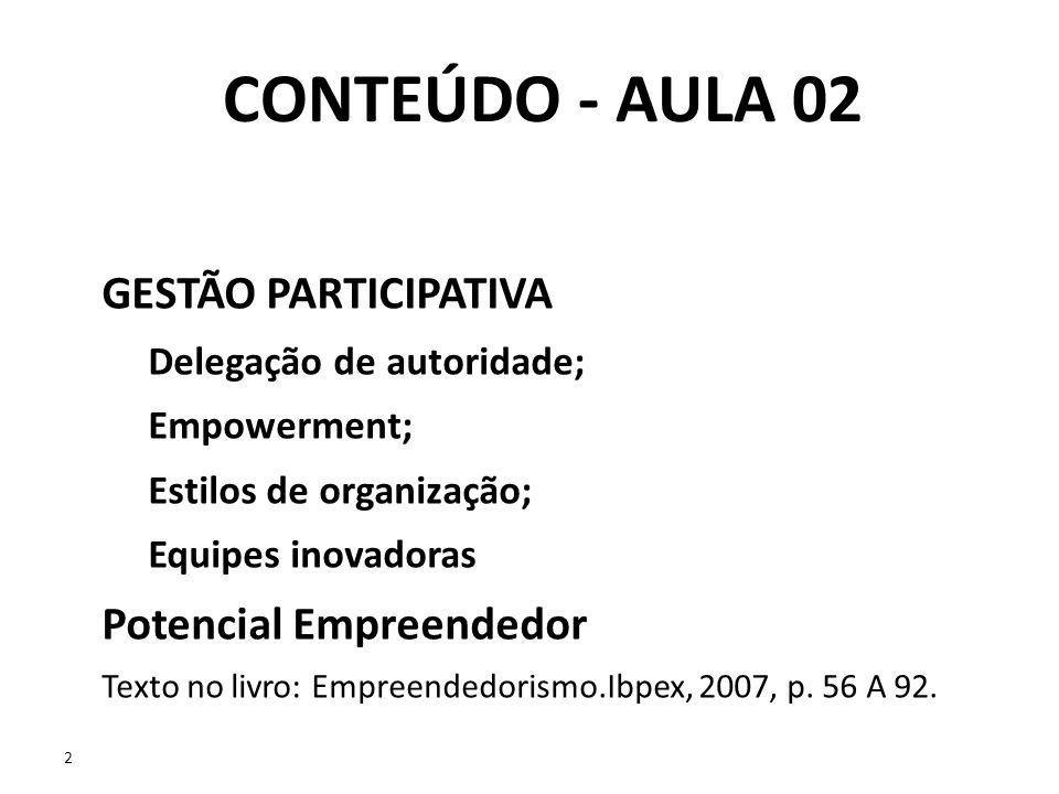 2 2 CONTEÚDO - AULA 02 GESTÃO PARTICIPATIVA Delegação de autoridade; Empowerment; Estilos de organização; Equipes inovadoras Potencial Empreendedor Te
