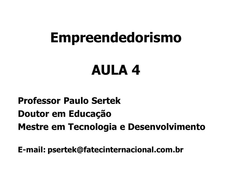 Empreendedorismo AULA 4 Professor Paulo Sertek Doutor em Educação Mestre em Tecnologia e Desenvolvimento E-mail: psertek@fatecinternacional.com.br