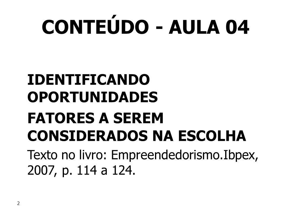 2 2 CONTEÚDO - AULA 04 IDENTIFICANDO OPORTUNIDADES FATORES A SEREM CONSIDERADOS NA ESCOLHA Texto no livro: Empreendedorismo.Ibpex, 2007, p. 114 a 124.