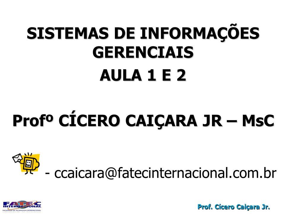 Prof. Cícero Caiçara Jr. SISTEMAS DE INFORMAÇÕES GERENCIAIS AULA 1 E 2 Profº CÍCERO CAIÇARA JR – MsC - ccaicara@fatecinternacional.com.br SISTEMAS DE