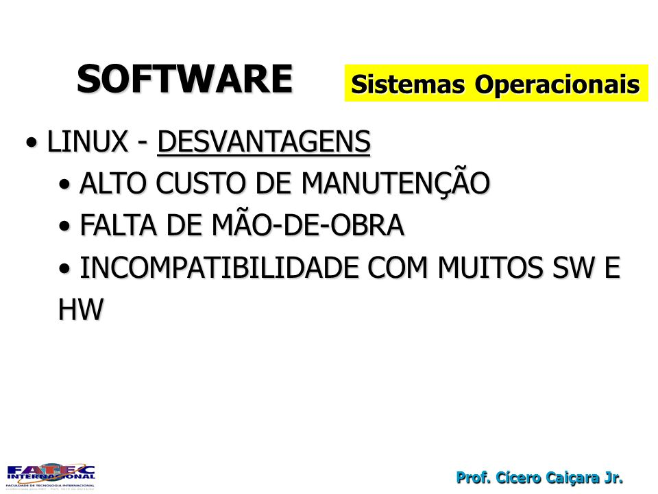 Prof. Cícero Caiçara Jr. SOFTWARESOFTWARE Sistemas Operacionais LINUX - DESVANTAGENS LINUX - DESVANTAGENS ALTO CUSTO DE MANUTENÇÃO ALTO CUSTO DE MANUT