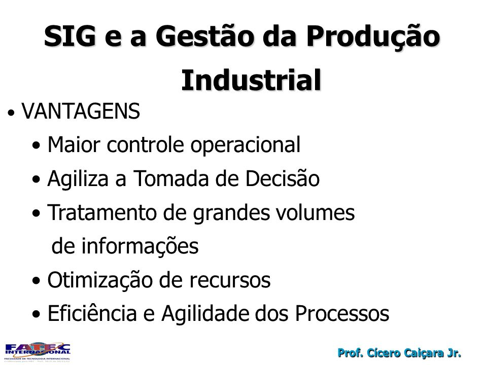 Prof. Cícero Caiçara Jr. VANTAGENS Maior controle operacional Agiliza a Tomada de Decisão Tratamento de grandes volumes de informações Otimização de r