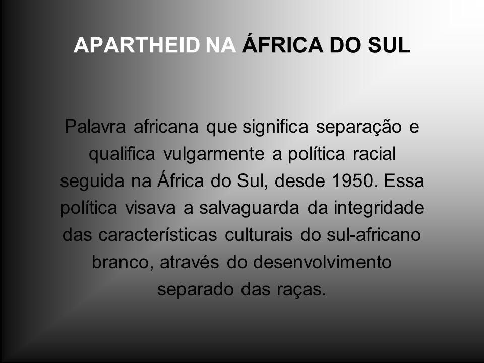 APARTHEID NA ÁFRICA DO SUL Palavra africana que significa separação e qualifica vulgarmente a política racial seguida na África do Sul, desde 1950. Es