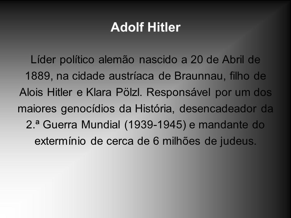 Adolf Hitler Líder político alemão nascido a 20 de Abril de 1889, na cidade austríaca de Braunnau, filho de Alois Hitler e Klara Pölzl. Responsável po