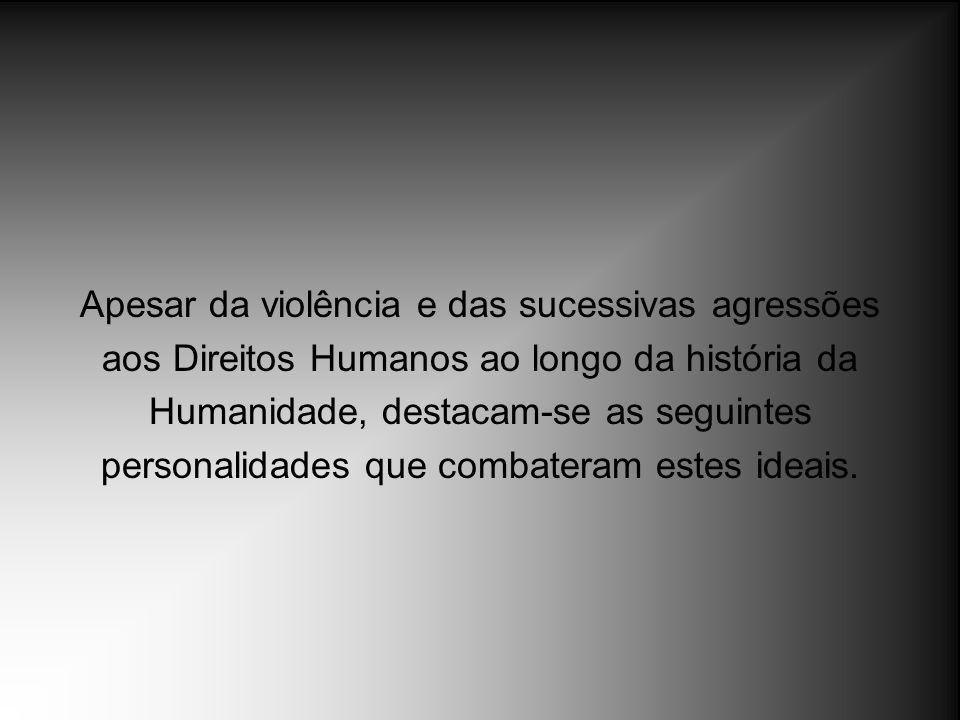 Apesar da violência e das sucessivas agressões aos Direitos Humanos ao longo da história da Humanidade, destacam-se as seguintes personalidades que co