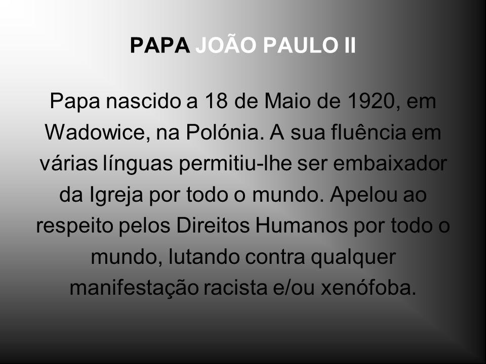 PAPA JOÃO PAULO II Papa nascido a 18 de Maio de 1920, em Wadowice, na Polónia. A sua fluência em várias línguas permitiu-lhe ser embaixador da Igreja