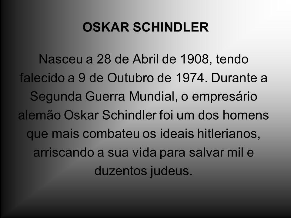 OSKAR SCHINDLER Nasceu a 28 de Abril de 1908, tendo falecido a 9 de Outubro de 1974. Durante a Segunda Guerra Mundial, o empresário alemão Oskar Schin