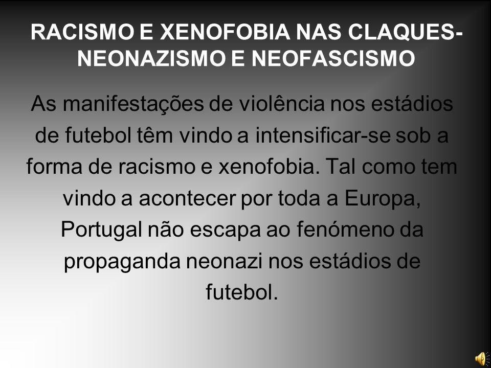 RACISMO E XENOFOBIA NAS CLAQUES- NEONAZISMO E NEOFASCISMO As manifestações de violência nos estádios de futebol têm vindo a intensificar-se sob a form