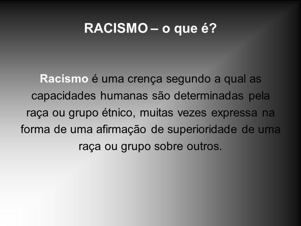 RACISMO – o que é? Racismo é uma crença segundo a qual as capacidades humanas são determinadas pela raça ou grupo étnico, muitas vezes expressa na for