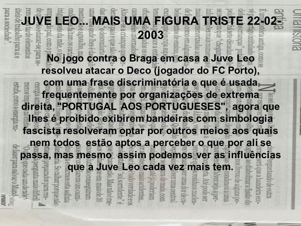 JUVE LEO... MAIS UMA FIGURA TRISTE 22-02- 2003 No jogo contra o Braga em casa a Juve Leo resolveu atacar o Deco (jogador do FC Porto), com uma frase d