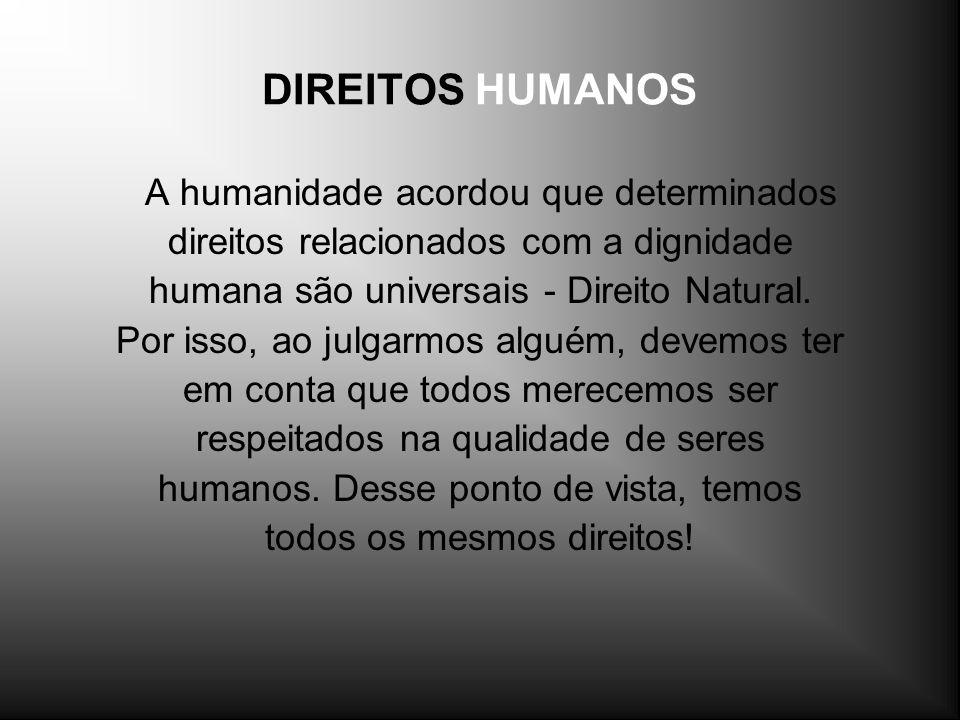DIREITOS HUMANOS A humanidade acordou que determinados direitos relacionados com a dignidade humana são universais - Direito Natural. Por isso, ao jul