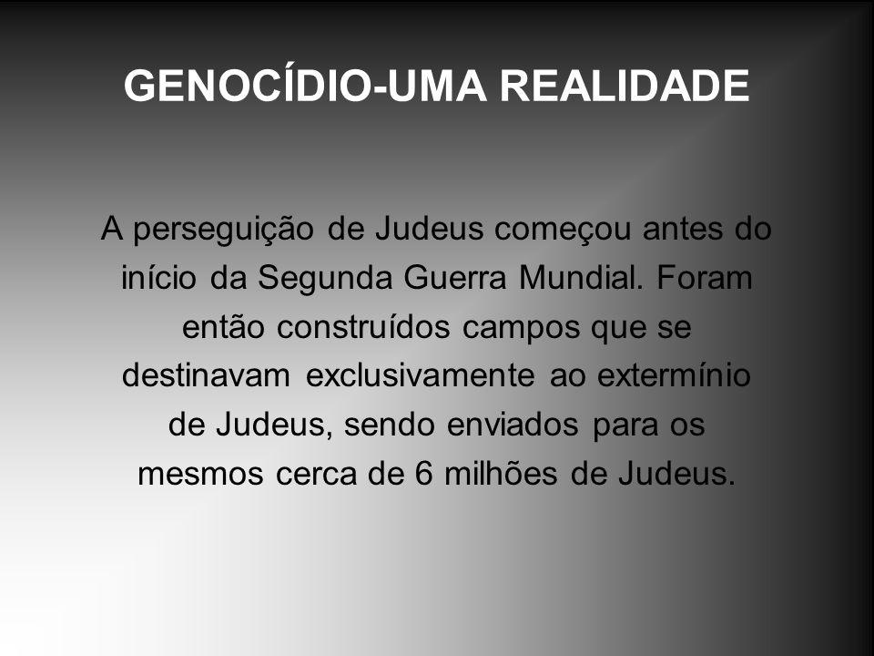 GENOCÍDIO-UMA REALIDADE A perseguição de Judeus começou antes do início da Segunda Guerra Mundial. Foram então construídos campos que se destinavam ex