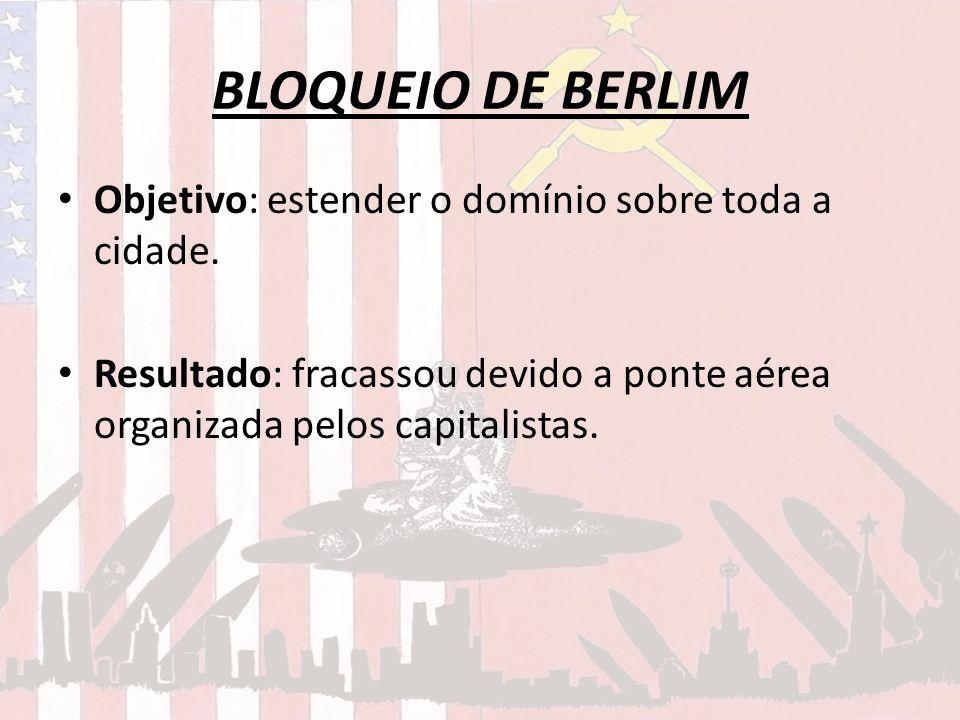 BLOQUEIO DE BERLIM Objetivo: estender o domínio sobre toda a cidade. Resultado: fracassou devido a ponte aérea organizada pelos capitalistas.