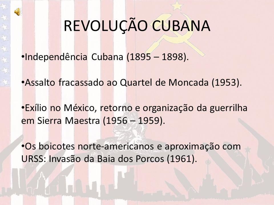 REVOLUÇÃO CUBANA Independência Cubana (1895 – 1898). Assalto fracassado ao Quartel de Moncada (1953). Exílio no México, retorno e organização da guerr