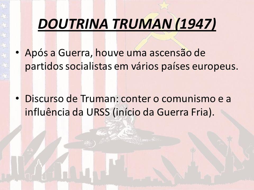DOUTRINA TRUMAN (1947) Após a Guerra, houve uma ascensão de partidos socialistas em vários países europeus. Discurso de Truman: conter o comunismo e a