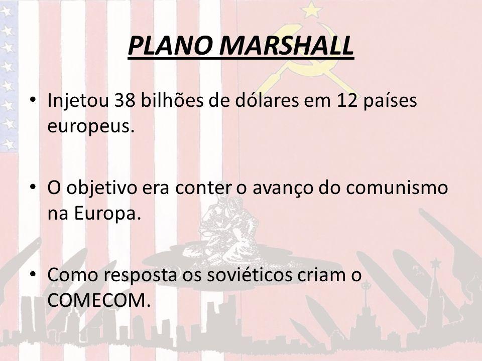 PLANO MARSHALL Injetou 38 bilhões de dólares em 12 países europeus. O objetivo era conter o avanço do comunismo na Europa. Como resposta os soviéticos