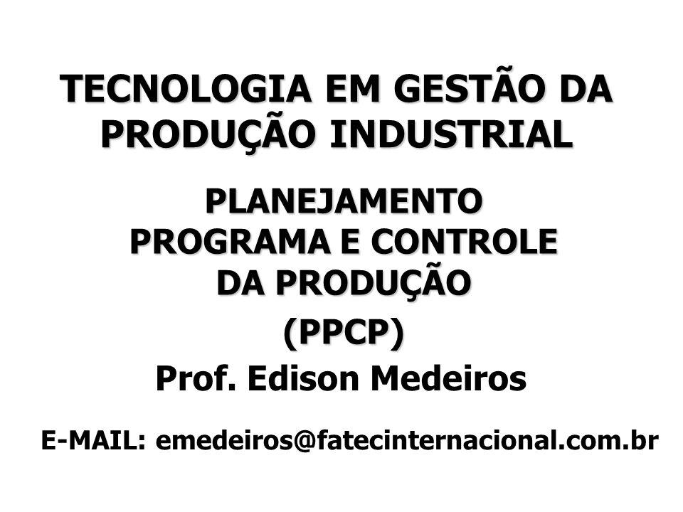 TECNOLOGIA EM GESTÃO DA PRODUÇÃO INDUSTRIAL PLANEJAMENTO PROGRAMA E CONTROLE DA PRODUÇÃO (PPCP) Prof. Edison Medeiros E-MAIL: emedeiros@fatecinternaci