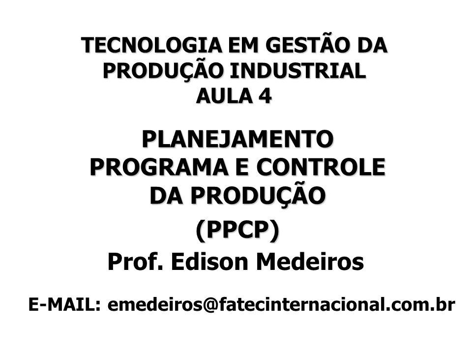 TECNOLOGIA EM GESTÃO DA PRODUÇÃO INDUSTRIAL AULA 4 PLANEJAMENTO PROGRAMA E CONTROLE DA PRODUÇÃO (PPCP) (PPCP) Prof. Edison Medeiros E-MAIL: emedeiros@