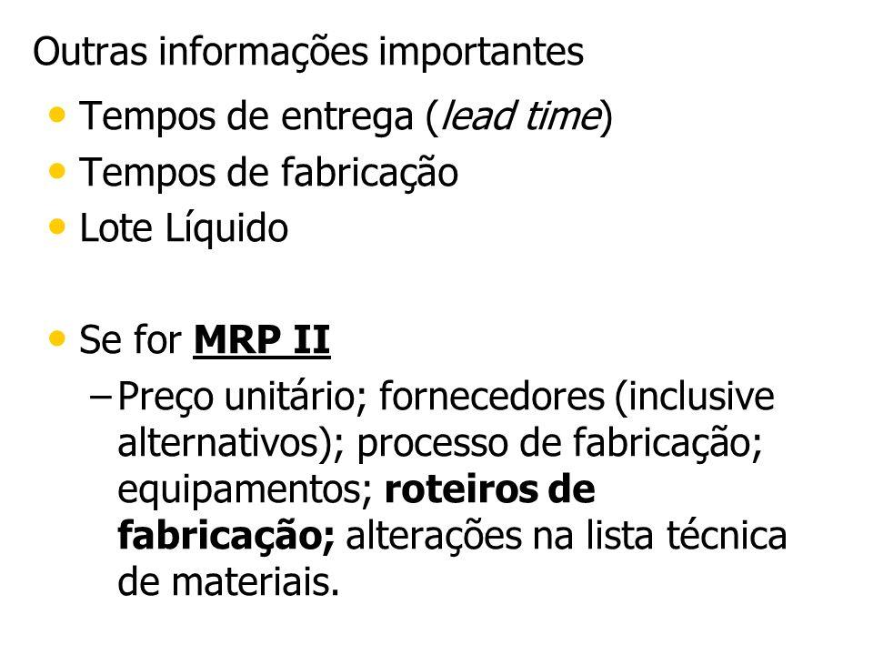 Outras informações importantes Tempos de entrega (lead time) Tempos de fabricação Lote Líquido Se for MRP II – –Preço unitário; fornecedores (inclusiv