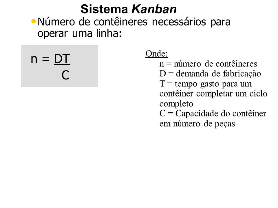 Sistema Kanban Número de contêineres necessários para operar uma linha: n = DT C Onde: n = número de contêineres D = demanda de fabricação T = tempo g