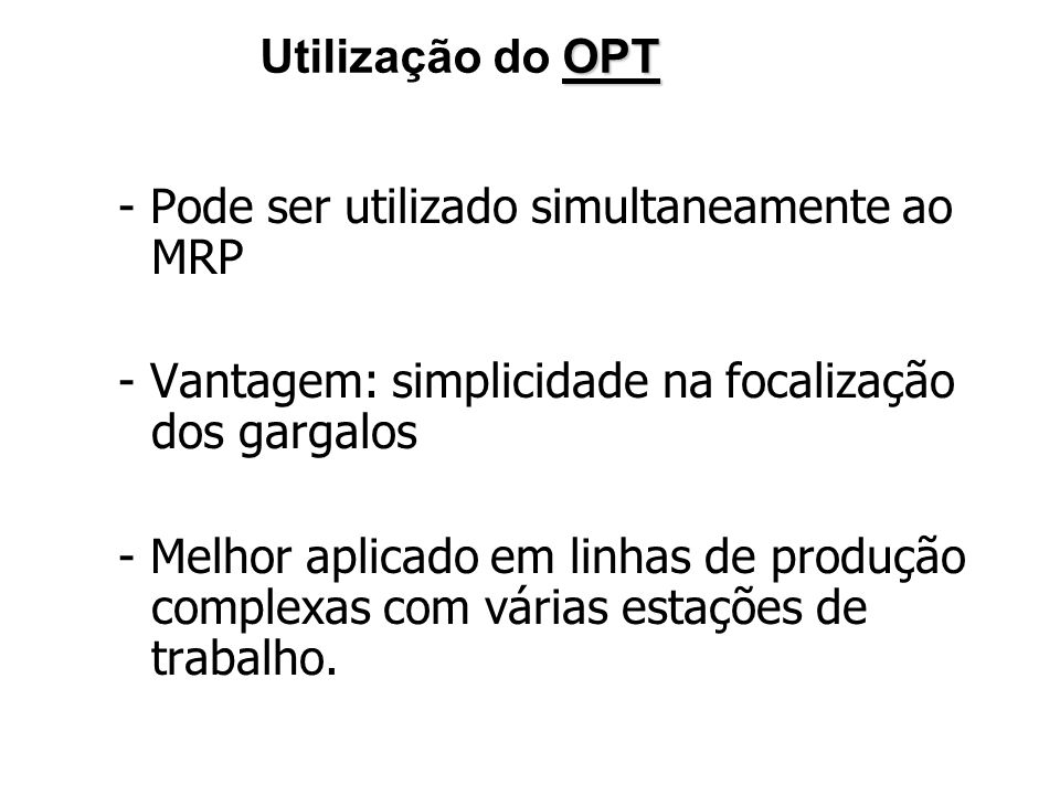 OPT Utilização do OPT - Pode ser utilizado simultaneamente ao MRP - Vantagem: simplicidade na focalização dos gargalos - Melhor aplicado em linhas de