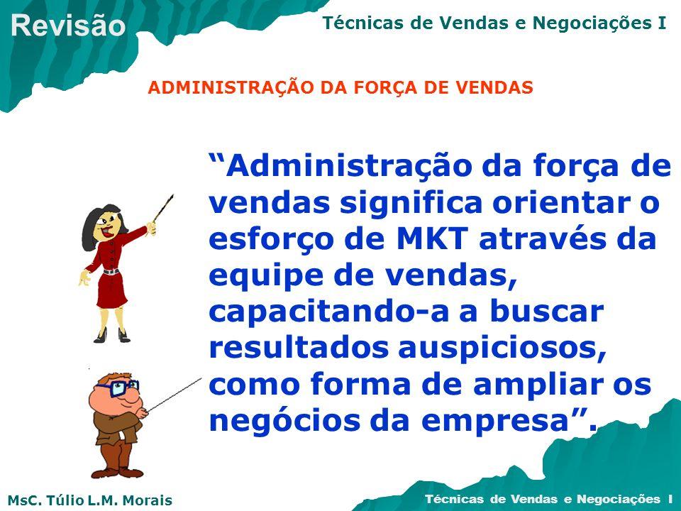 MsC. Túlio L.M. Morais Técnicas de Vendas e Negociações I Administração da força de vendas significa orientar o esforço de MKT através da equipe de ve