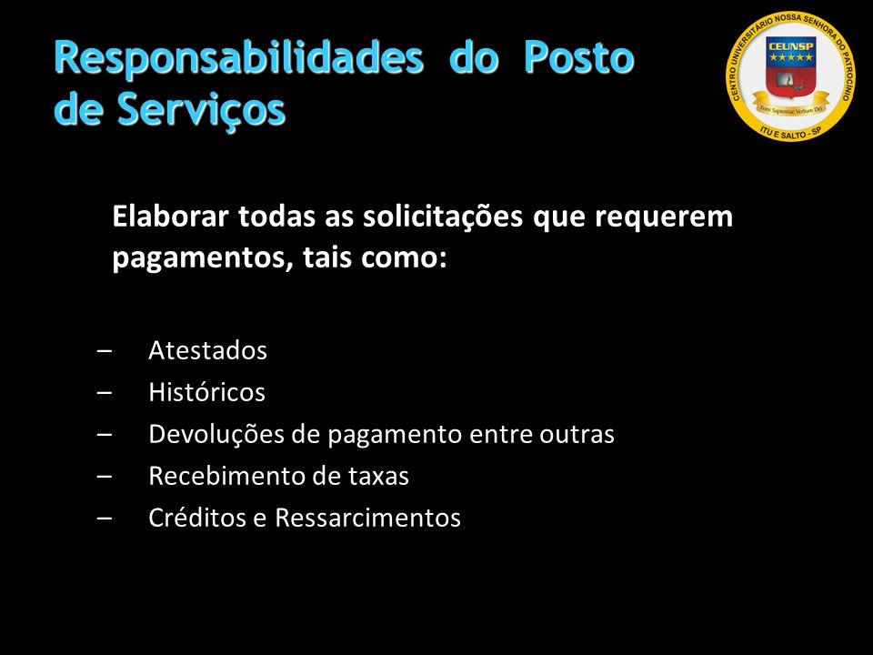 Responsabilidades do Posto de Serviços Elaborar todas as solicitações que requerem pagamentos, tais como: –Atestados –Históricos –Devoluções de pagame