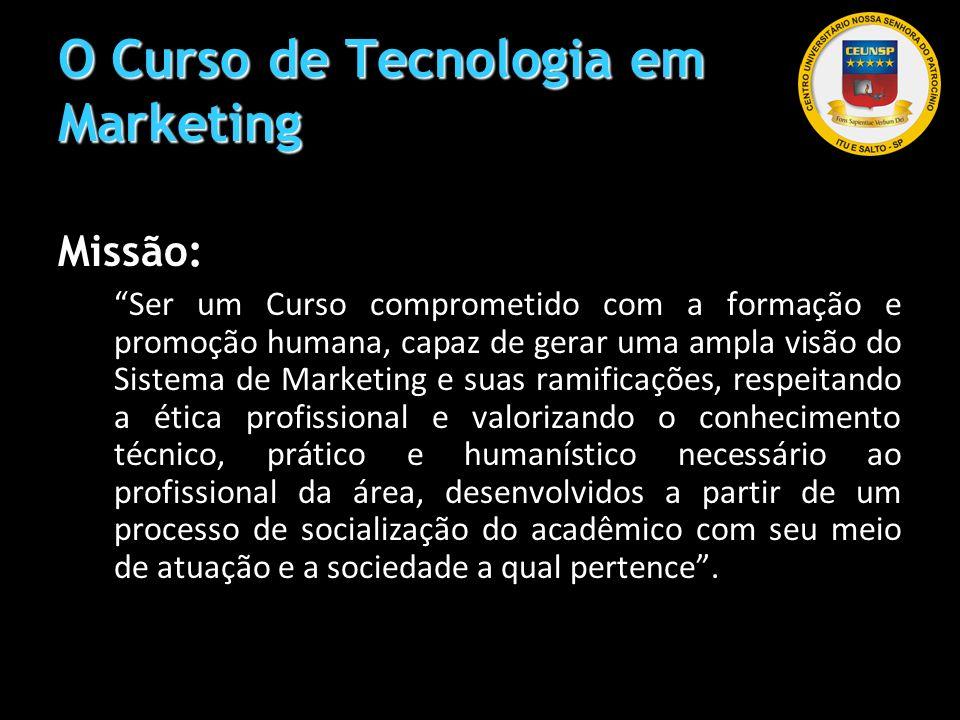 O Curso de Tecnologia em Marketing Missão: Ser um Curso comprometido com a formação e promoção humana, capaz de gerar uma ampla visão do Sistema de Ma