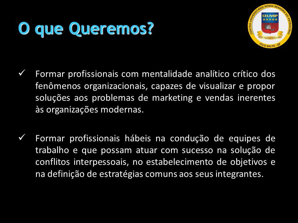 O que Queremos? Formar profissionais com mentalidade analítico crítico dos fenômenos organizacionais, capazes de visualizar e propor soluções aos prob